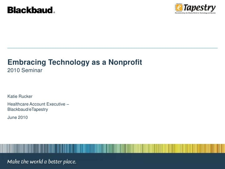 Embracing Technology as a Nonprofit<br />2010 Seminar<br />Katie Rucker<br />Healthcare Account Executive – Blackbaud/eTap...