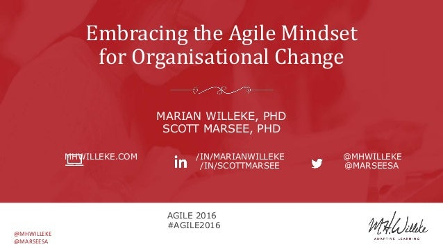 @MHWILLEKE @MARSEESA Embracing the Agile Mindset for Organisational Change MARIAN WILLEKE, PHD SCOTT MARSEE, PHD MHWILLEKE...