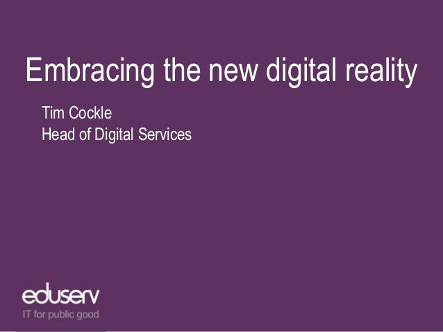 Embracing the new digital reality Tim Cockle Head of Digital Services