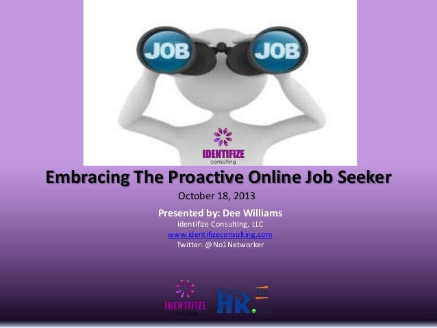 Embracing The Proactive Online Job Seeker October 18, 2013 Presented by: Dee Williams Identifize Consulting, LLC www.ident...