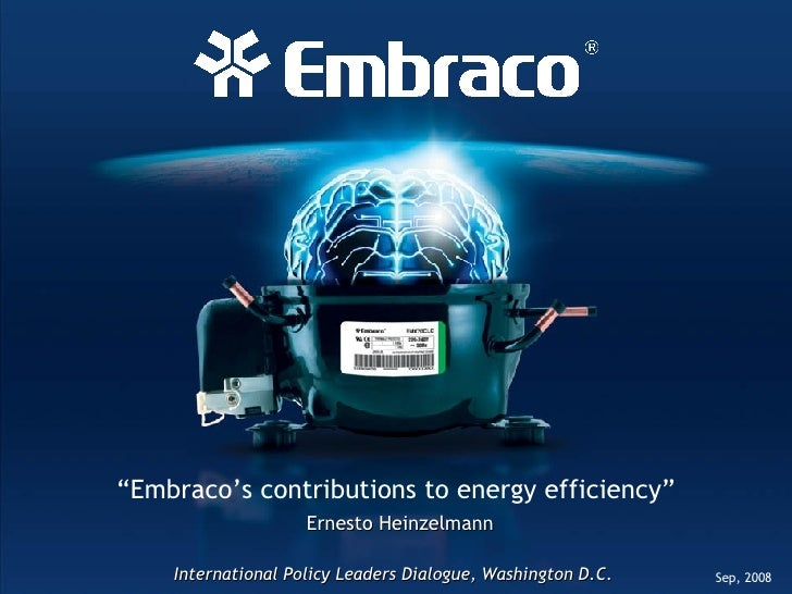 """"""" Embraco's contributions to energy efficiency"""" Ernesto Heinzelmann Sep, 2008 International Policy Leaders Dialogue, Washi..."""