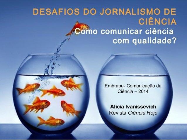 DESAFIOS DO JORNALISMO DE  DESAFIOS DA DIVULGAÇÃO  CIENTÍFICA HOJE  I Simpósio de Divulgação  Científica ICB-UFRJ – 2014  ...