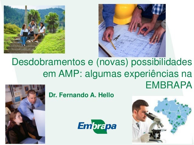 Desdobramentos e (novas) possibilidades em AMP: algumas experiências na EMBRAPA Dr. Fernando A. Hello