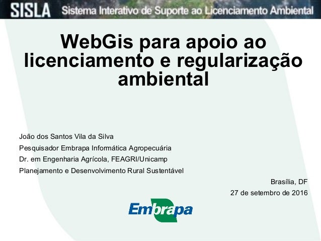 WebGis para apoio ao licenciamento e regularização ambiental João dos Santos Vila da Silva Pesquisador Embrapa Informática...