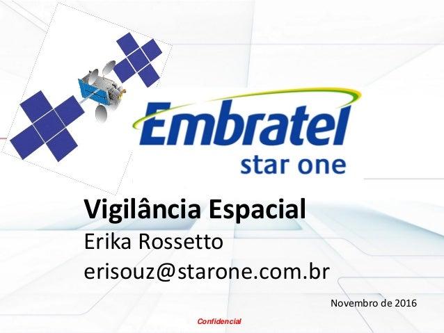 Confidencial Vigilância Espacial Erika Rossetto erisouz@starone.com.br Novembro de 2016 Confidencial