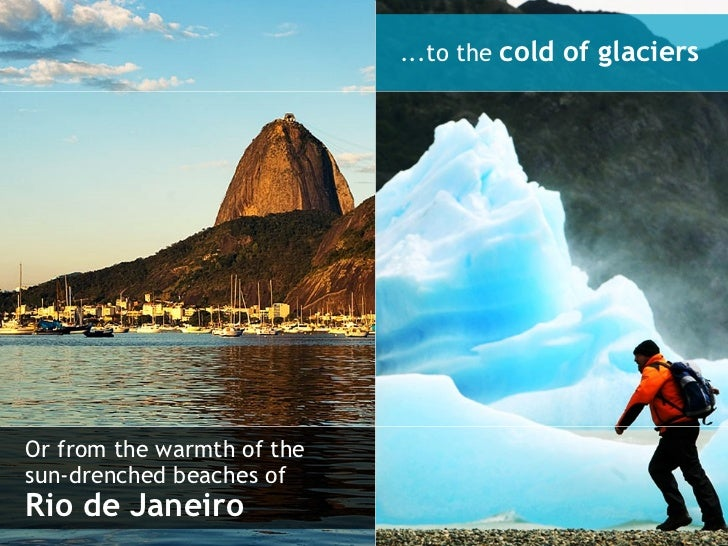 Or from the warmth of the sun-drenched beaches of  Rio de Janeiro ...to the  cold of glaciers