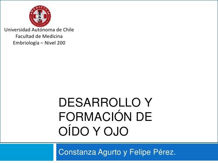 Desarrollo y Formación de Oído y Ojo<br />Constanza Agurto y Felipe Pérez.<br />Universidad Autónoma de Chile<br />Faculta...