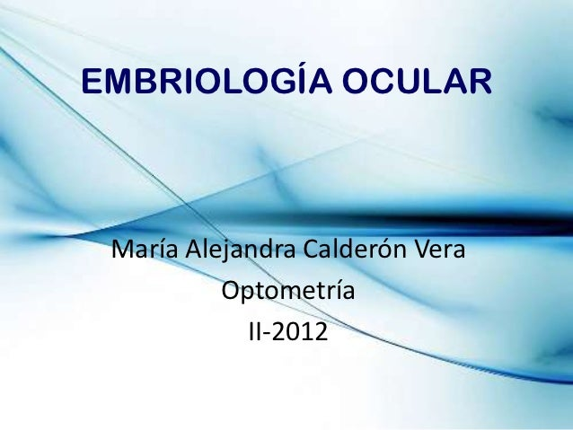 EMBRIOLOGÍA OCULAR María Alejandra Calderón Vera          Optometría            II-2012