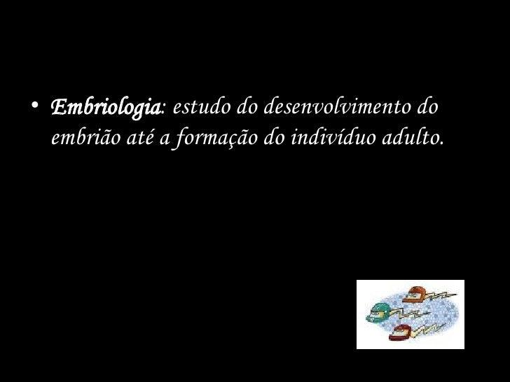 • Embriologia: estudo do desenvolvimento do  embrião até a formação do indivíduo adulto.