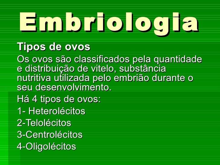 Embriologia Tipos de ovos Os ovos são classificados pela quantidade e distribuição de vitelo, substância nutritiva utiliza...