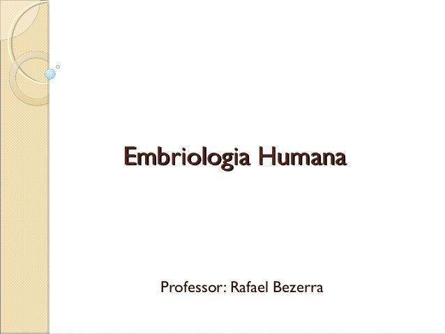Embriologia HumanaEmbriologia Humana Professor: Rafael Bezerra