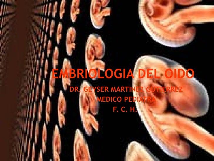 EMBRIOLOGIA DEL OIDO DR. GEYSER MARTINEZ GUTIERREZ MEDICO PEDIATRA F. C. H.
