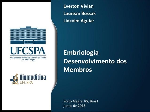 Embriologia Desenvolvimento dos Membros Everton Vivian Laurean Bossak Lincolm Aguiar Porto Alegre, RS, Brasil junho de 2015