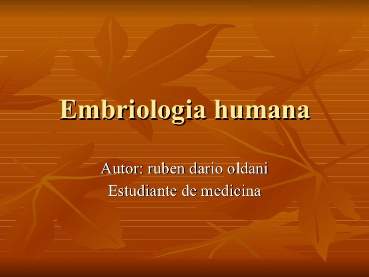 Embriologia humana Autor: ruben dario oldani Estudiante de medicina