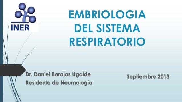 EMBRIOLOGIA DEL SISTEMA RESPIRATORIO Dr. Daniel Barajas Ugalde Residente de Neumología Septiembre 2013
