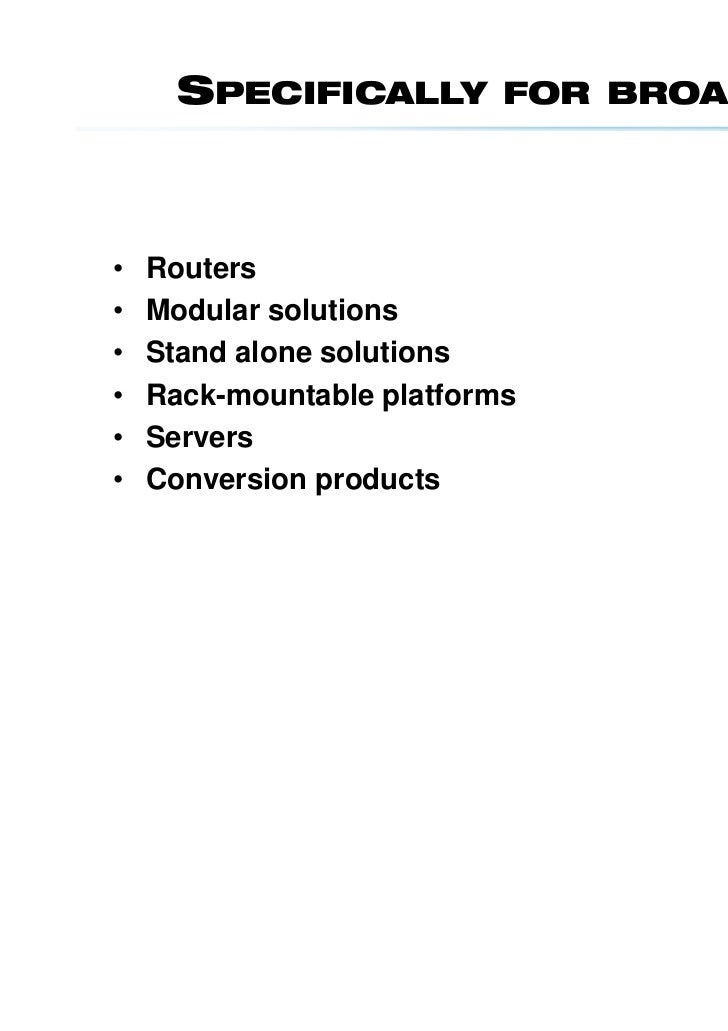 SPECIFICALLY         FOR BROADCAST•   Routers•   Modular solutions•   Stand alone solutions•   Rack-mountable platforms•  ...