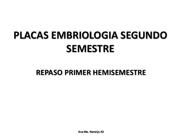 PLACAS EMBRIOLOGIA SEGUNDO SEMESTRE REPASO PRIMER HEMISEMESTRE Ana Ma. Naranjo A3