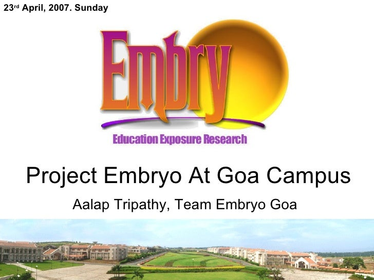 Project Embryo At Goa Campus Aalap Tripathy, Team Embryo Goa  23 rd  April, 2007. Sunday