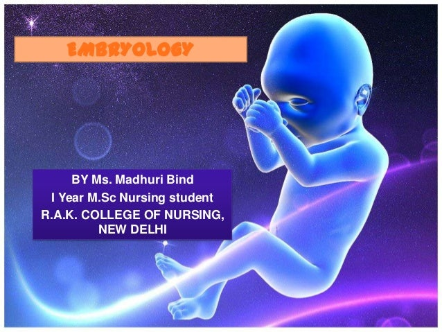 EMBRYOLOGY      BY Ms. Madhuri Bind  I Year M.Sc Nursing studentR.A.K. COLLEGE OF NURSING,          NEW DELHI