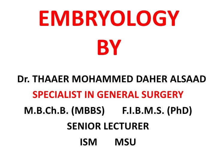 EMBRYOLOGY         BY Dr. THAAER MOHAMMED DAHER ALSAAD     SPECIALIST IN GENERAL SURGERY  M.B.Ch.B. (MBBS)     F.I.B.M.S. ...