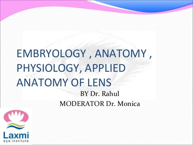 EMBRYOLOGY , ANATOMY , PHYSIOLOGY, APPLIED ANATOMY OF LENS BY Dr. Rahul MODERATOR Dr. Monica