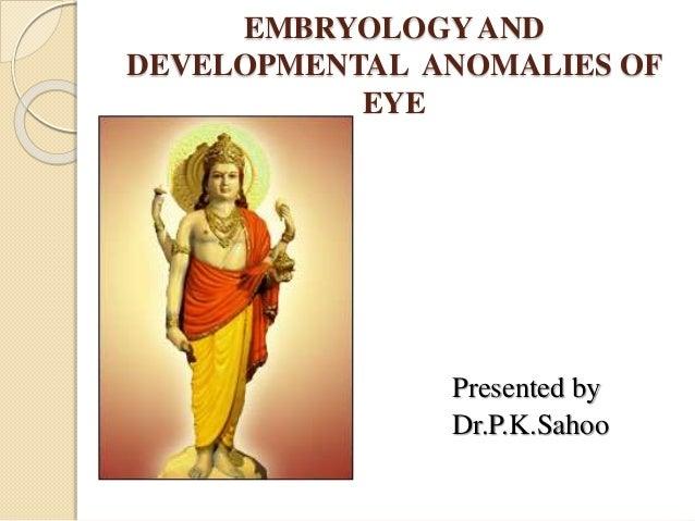 EMBRYOLOGYAND DEVELOPMENTAL ANOMALIES OF EYE Presented by Dr.P.K.Sahoo