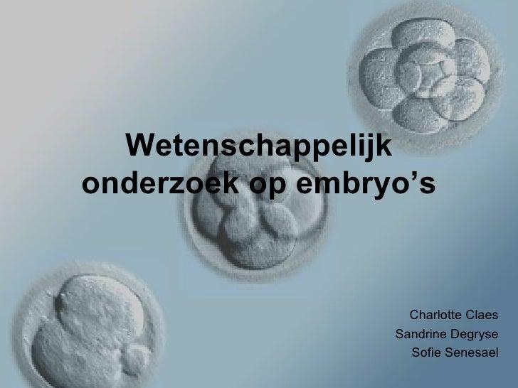 Wetenschappelijk onderzoek op embryo's Charlotte Claes Sandrine Degryse Sofie Senesael