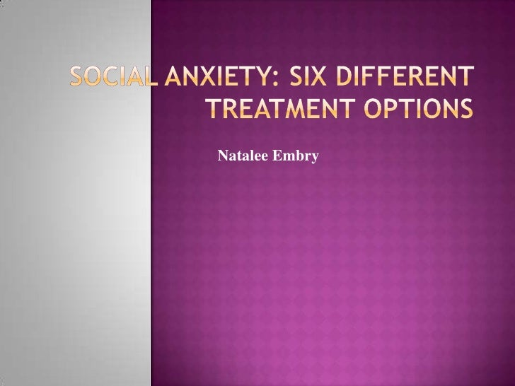 Social Anxiety: Six Different Treatment Options<br />Natalee Embry<br />