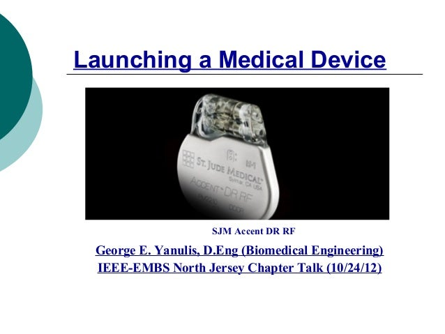 Launching a Medical Device                    SJM Accent DR RF George E. Yanulis, D.Eng (Biomedical Engineering) IEEE-EMBS...