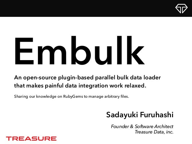 Sadayuki Furuhashi Founder & Software Architect Treasure Data, inc. EmbulkAn open-source plugin-based parallel bulk data l...