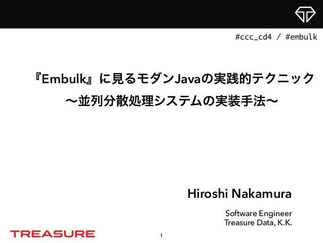 Hiroshi Nakamura Software Engineer Treasure Data, K.K. 『Embulk』に見るモダンJavaの実践的テクニック ∼並列分散処理システムの実装手法∼ 1 #ccc_cd4 / #embulk