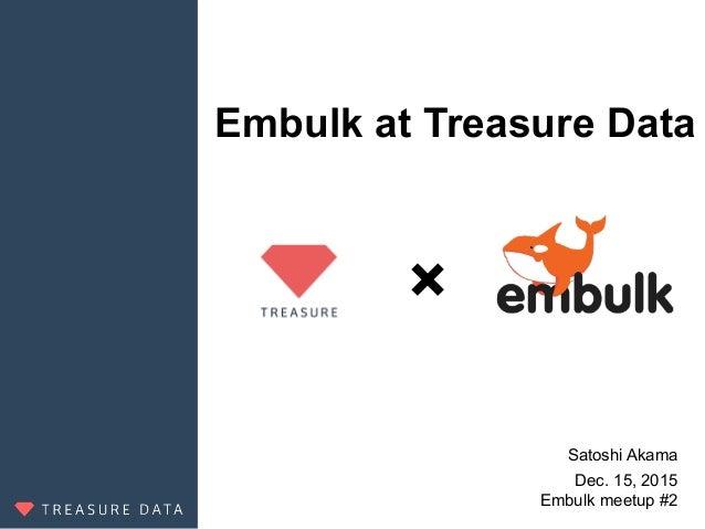 Embulk at Treasure Data Satoshi Akama Dec. 15, 2015 Embulk meetup #2 ×