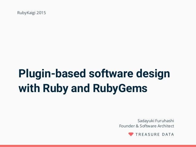 Plugin-based software design with Ruby and RubyGems Sadayuki Furuhashi Founder & Software Architect RubyKaigi 2015
