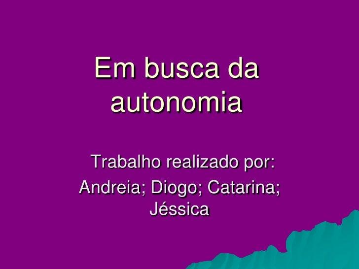 Em busca da   autonomia  Trabalho realizado por: Andreia; Diogo; Catarina;          Jéssica