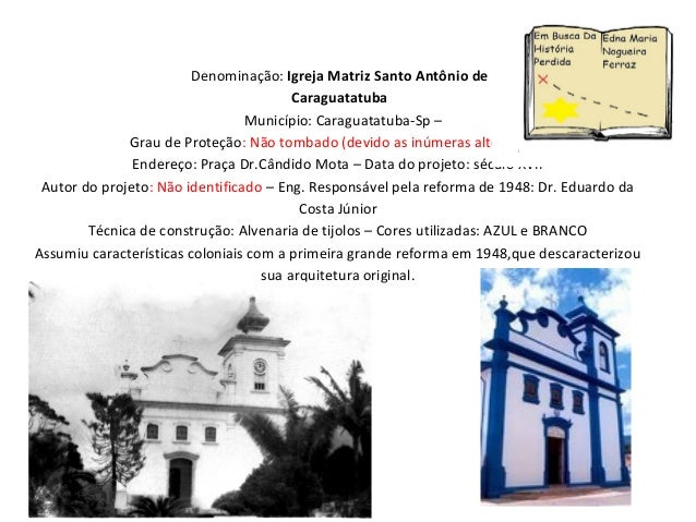 Denominação: Igreja Matriz Santo Antônio de Caraguatatuba Município: Caraguatatuba-Sp – Grau de Proteção: Não tombado (dev...
