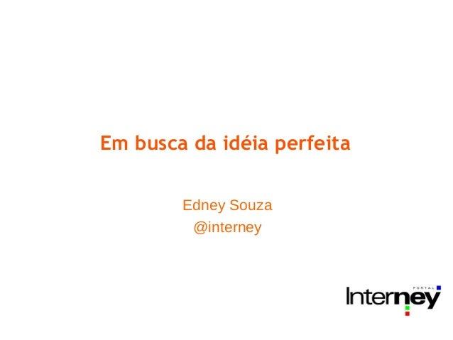 Em busca da idéia perfeita        Edney Souza         @interney