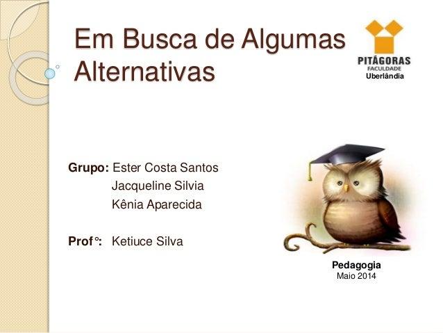 Em Busca de Algumas Alternativas Grupo: Ester Costa Santos Jacqueline Silvia Kênia Aparecida Prof°: Ketiuce Silva Pedagogi...