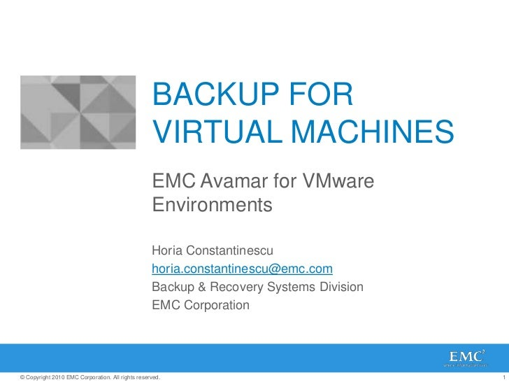 BACKUP FOR VIRTUAL MACHINES<br />EMC Avamar for VMware Environments<br />Horia Constantinescu<br />horia.constantinescu@em...