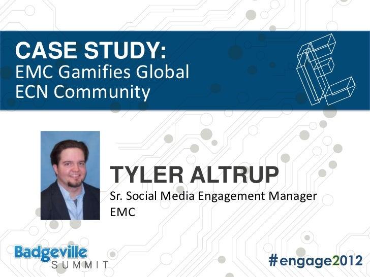 CASE STUDY:EMC Gamifies GlobalECN Community          TYLER ALTRUP          Sr. Social Media Engagement Manager          EMC