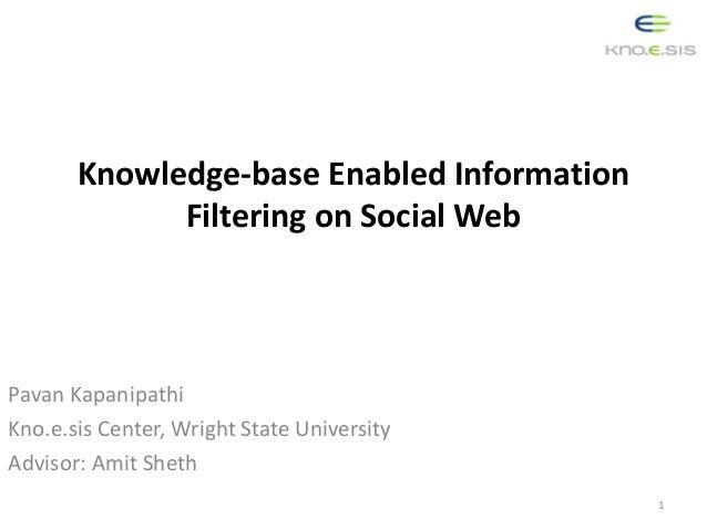 Knowledge-base Enabled Information Filtering on Social Web Pavan Kapanipathi Kno.e.sis Center, Wright State University Adv...
