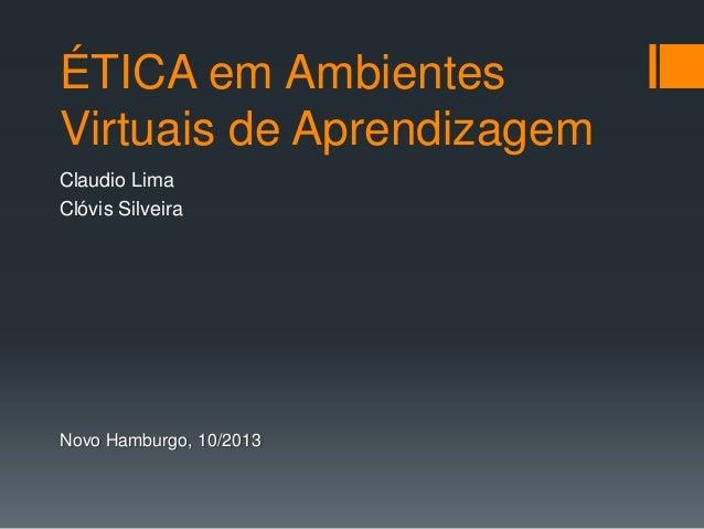 ÉTICA em Ambientes Virtuais de Aprendizagem Claudio Lima Clóvis Silveira Novo Hamburgo, 10/2013