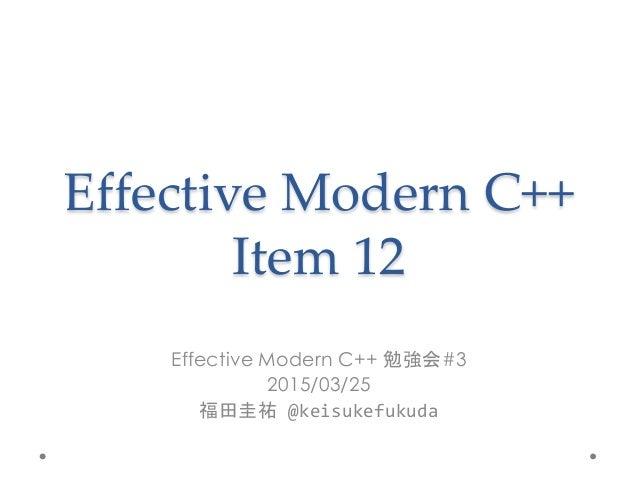 Effective Modern C++ Item 12 Effective Modern C++ 勉強会#3 2015/03/25 福田圭祐 @keisukefukuda