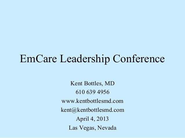 EmCare Leadership Conference           Kent Bottles, MD            610 639 4956       www.kentbottlesmd.com       kent@ken...