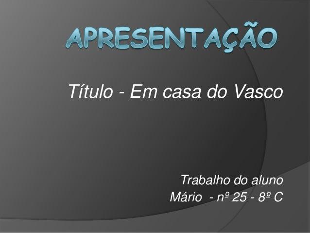 Título - Em casa do Vasco  Trabalho do aluno Mário - nº 25 - 8º C