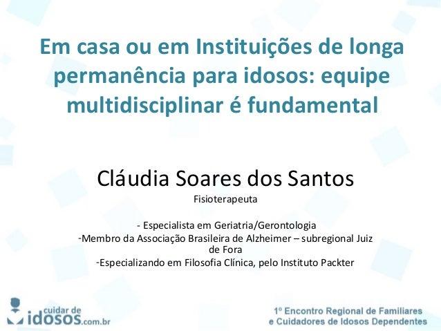 Em casa ou em Instituições de longa permanência para idosos: equipe multidisciplinar é fundamental Cláudia Soares dos Sant...