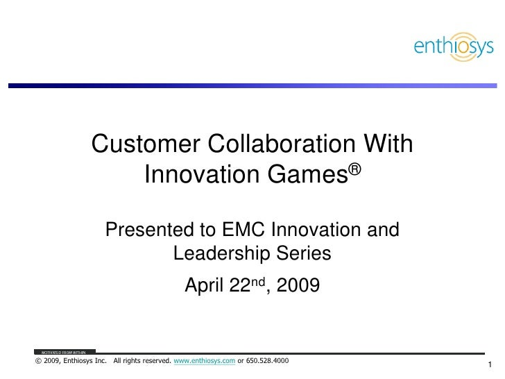 Customer Collaboration With                     Innovation Games®                       Presented to EMC Innovation and   ...