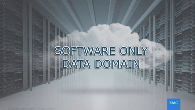 31© Copyright 2015 EMC Corporation. All rights reserved. SOFTWARE ONLY DATA DOMAIN