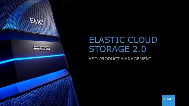 1© Copyright 2015 EMC Corporation. All rights reserved. ELASTIC CLOUD STORAGE 2.0 ASD PRODUCT MANAGEMENT