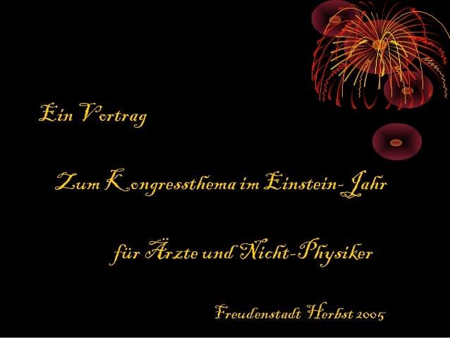 Ein Vortrag Zum Kongressthema im Einstein-Jahr       für Ärzte und Nicht-Physiker                 Freudenstadt Herbst 2005