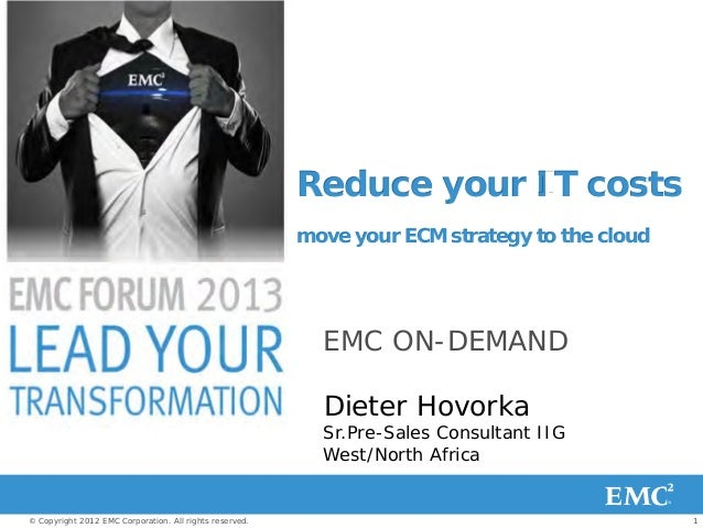 1© Copyright 2012 EMC Corporation. All rights reserved. Reduce your IT costs move your ECM strategy to the cloud EMC ON-DE...